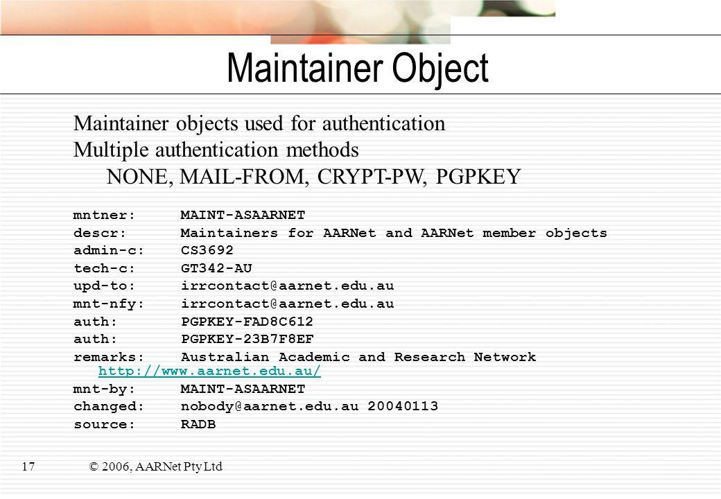 © 2006, AARNet Pty Ltd17 Maintainer Object mntner: MAINT-ASAARNET descr: Maintainers for AARNet and AARNet member objects admin-c: CS3692 tech-c: GT34
