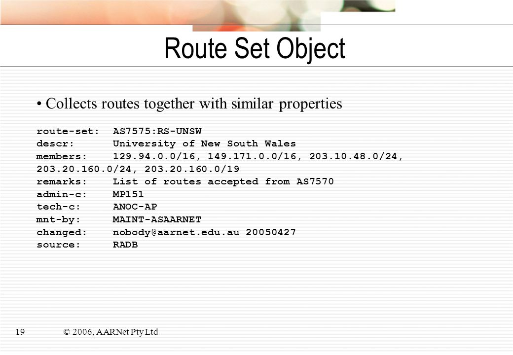 © 2006, AARNet Pty Ltd19 Route Set Object route-set: AS7575:RS-UNSW descr: University of New South Wales members: 129.94.0.0/16, 149.171.0.0/16, 203.1