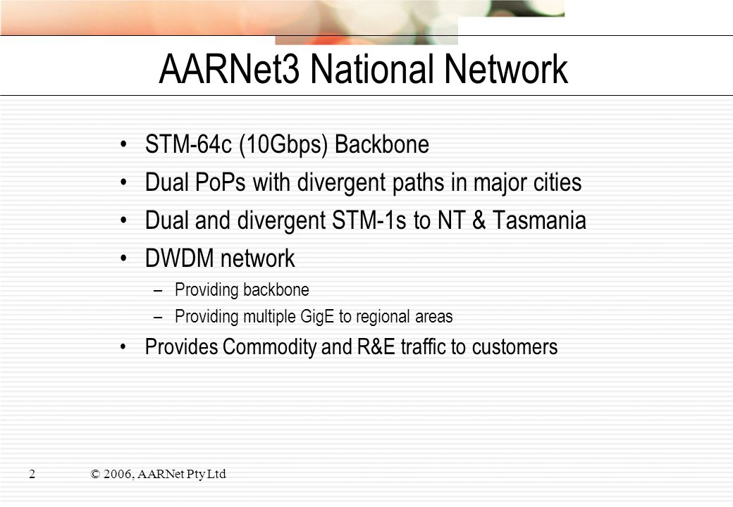 © 2006, AARNet Pty Ltd2 AARNet3 National Network STM-64c (10Gbps) Backbone Dual PoPs with divergent paths in major cities Dual and divergent STM-1s to NT & Tasmania DWDM network –Providing backbone –Providing multiple GigE to regional areas Provides Commodity and R&E traffic to customers