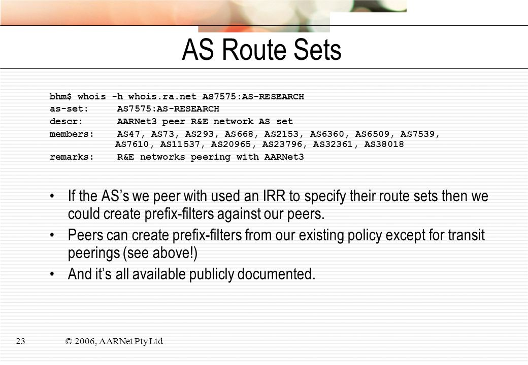 © 2006, AARNet Pty Ltd23 AS Route Sets bhm$ whois -h whois.ra.net AS7575:AS-RESEARCH as-set: AS7575:AS-RESEARCH descr: AARNet3 peer R&E network AS set members: AS47, AS73, AS293, AS668, AS2153, AS6360, AS6509, AS7539, AS7610, AS11537, AS20965, AS23796, AS32361, AS38018 remarks: R&E networks peering with AARNet3 If the AS's we peer with used an IRR to specify their route sets then we could create prefix-filters against our peers.