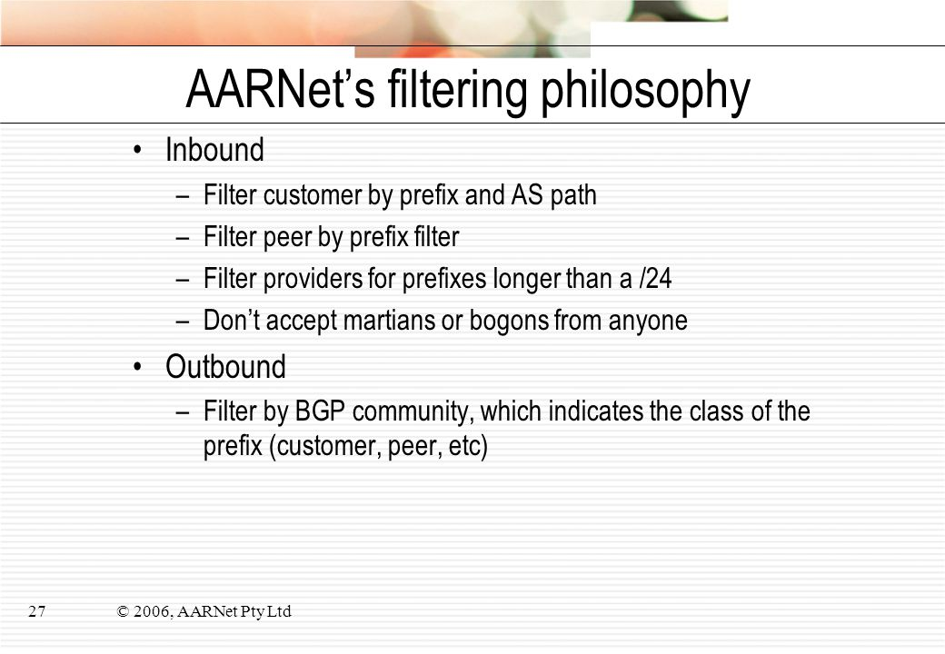 © 2006, AARNet Pty Ltd27 AARNet's filtering philosophy Inbound –Filter customer by prefix and AS path –Filter peer by prefix filter –Filter providers for prefixes longer than a /24 –Don't accept martians or bogons from anyone Outbound –Filter by BGP community, which indicates the class of the prefix (customer, peer, etc)