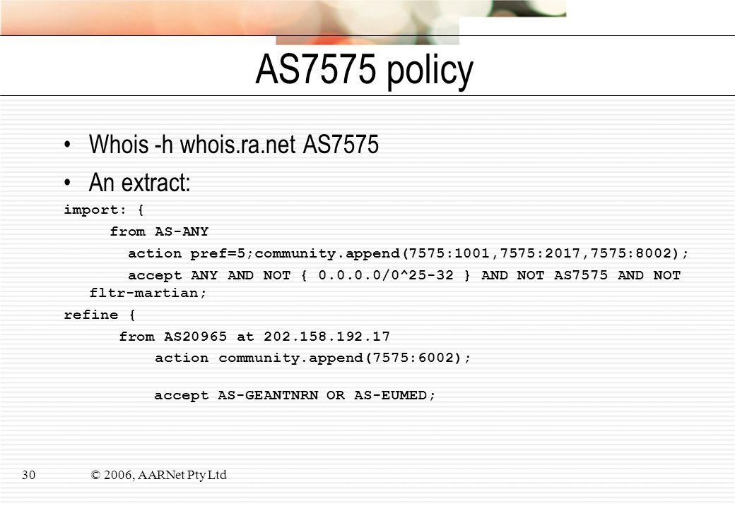 © 2006, AARNet Pty Ltd30 AS7575 policy Whois -h whois.ra.net AS7575 An extract: import: { from AS-ANY action pref=5;community.append(7575:1001,7575:20