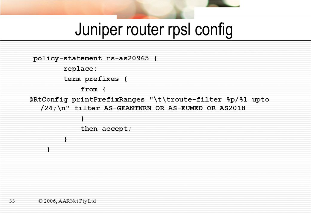 © 2006, AARNet Pty Ltd33 Juniper router rpsl config policy-statement rs-as20965 { replace: term prefixes { from { @RtConfig printPrefixRanges \t\troute-filter %p/%l upto /24;\n filter AS-GEANTNRN OR AS-EUMED OR AS2018 } then accept; }