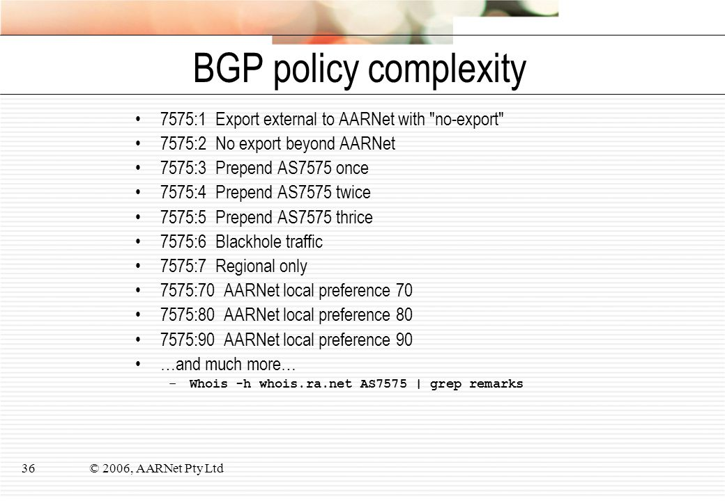 © 2006, AARNet Pty Ltd36 BGP policy complexity 7575:1 Export external to AARNet with no-export 7575:2 No export beyond AARNet 7575:3 Prepend AS7575 once 7575:4 Prepend AS7575 twice 7575:5 Prepend AS7575 thrice 7575:6 Blackhole traffic 7575:7 Regional only 7575:70 AARNet local preference 70 7575:80 AARNet local preference 80 7575:90 AARNet local preference 90 …and much more… –Whois -h whois.ra.net AS7575 | grep remarks