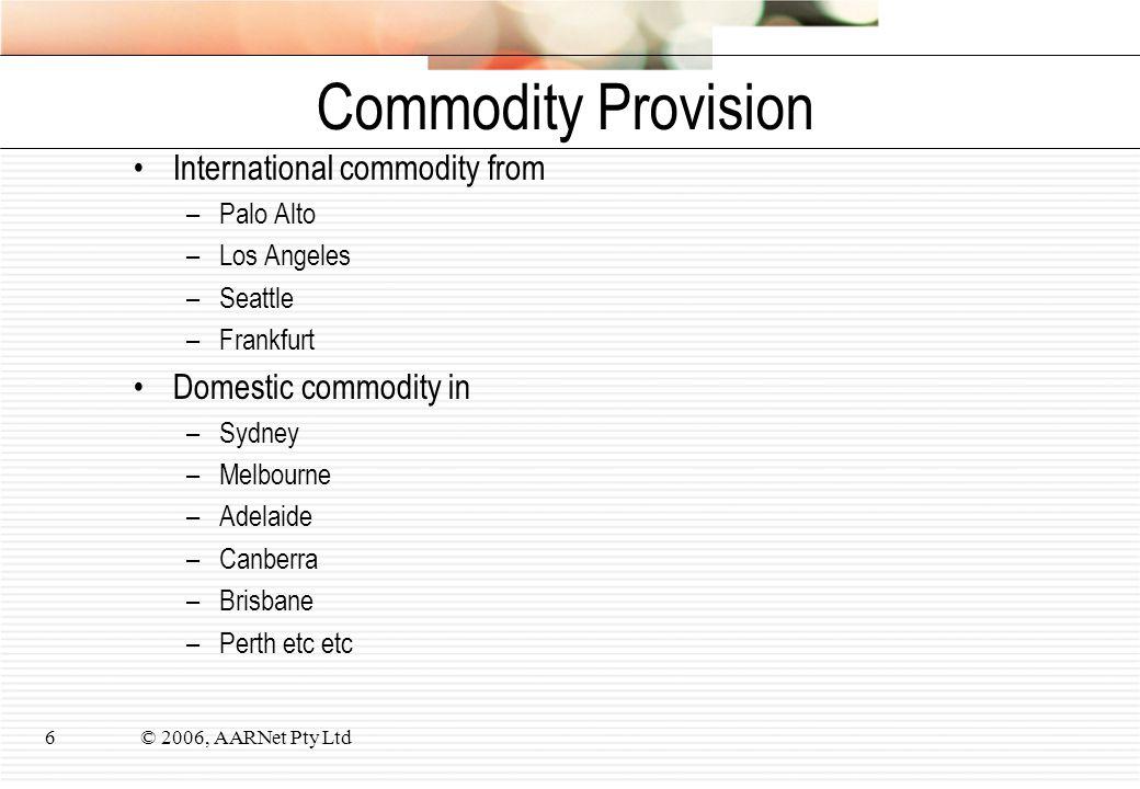 © 2006, AARNet Pty Ltd6 Commodity Provision International commodity from –Palo Alto –Los Angeles –Seattle –Frankfurt Domestic commodity in –Sydney –Me