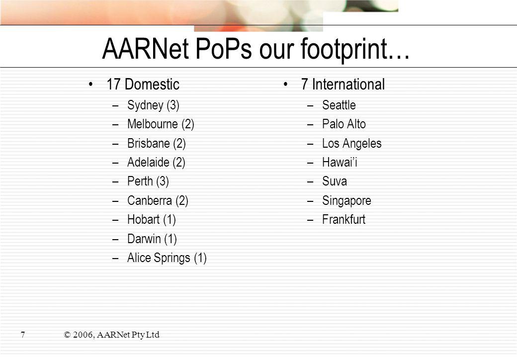 © 2006, AARNet Pty Ltd7 AARNet PoPs our footprint… 17 Domestic –Sydney (3) –Melbourne (2) –Brisbane (2) –Adelaide (2) –Perth (3) –Canberra (2) –Hobart