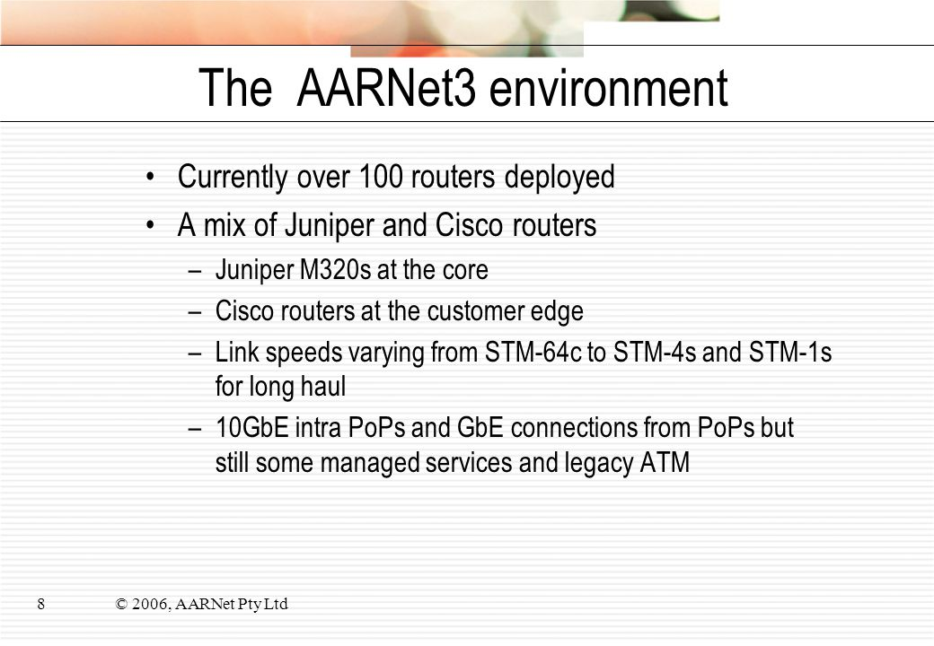 © 2006, AARNet Pty Ltd8 The AARNet3 environment Currently over 100 routers deployed A mix of Juniper and Cisco routers –Juniper M320s at the core –Cisco routers at the customer edge –Link speeds varying from STM-64c to STM-4s and STM-1s for long haul –10GbE intra PoPs and GbE connections from PoPs but still some managed services and legacy ATM