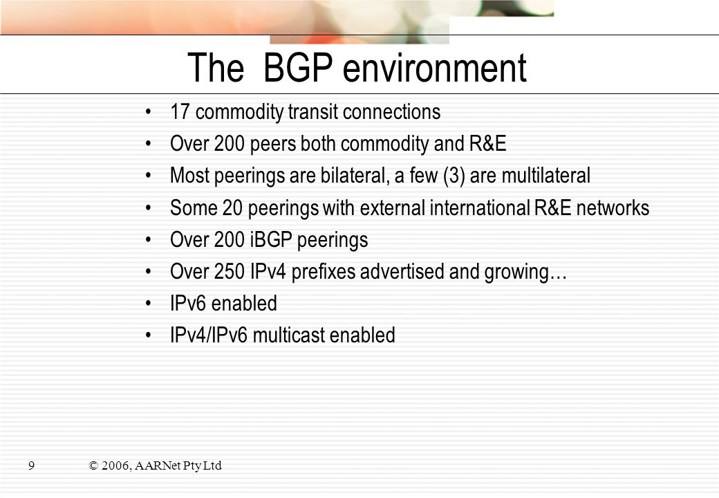 © 2006, AARNet Pty Ltd9 The BGP environment 17 commodity transit connections Over 200 peers both commodity and R&E Most peerings are bilateral, a few