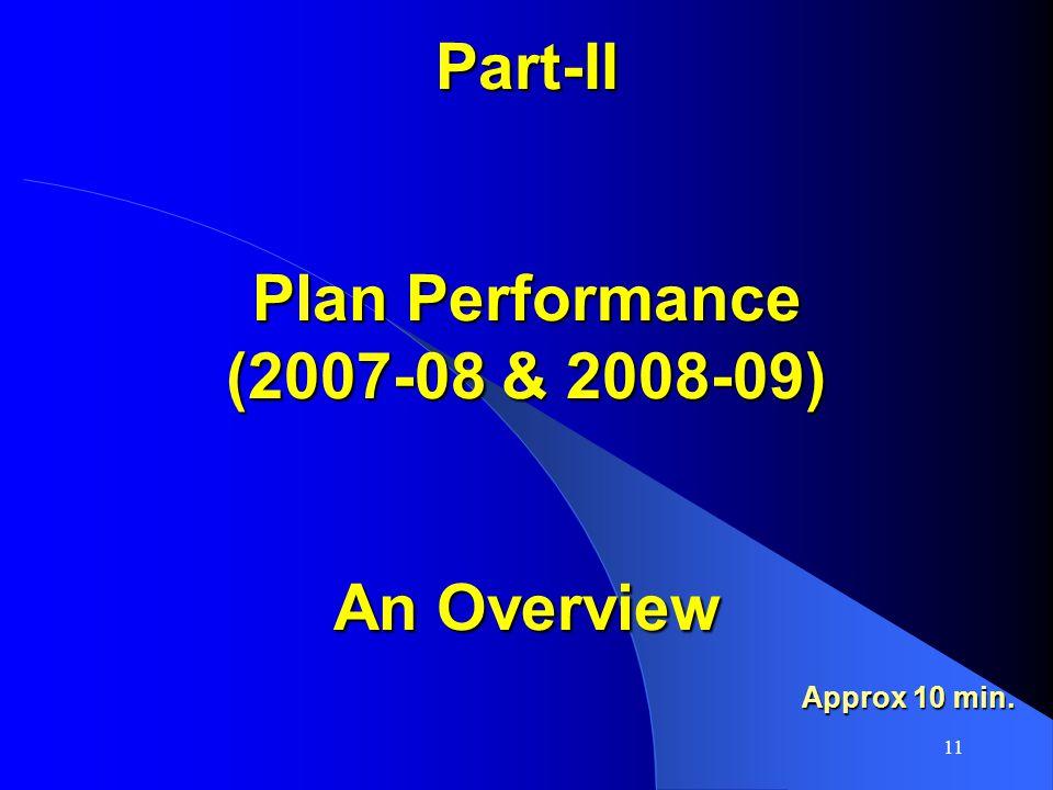 11 Part-II Plan Performance (2007-08 & 2008-09) An Overview Approx 10 min.