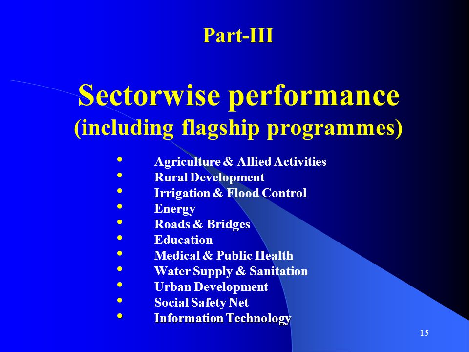 15 Part-III Sectorwise performance (including flagship programmes) Agriculture & Allied Activities Rural Development Irrigation & Flood Control Energy Roads & Bridges Education Medical & Public Health Water Supply & Sanitation Urban Development Social Safety Net Information Technology Information Technology