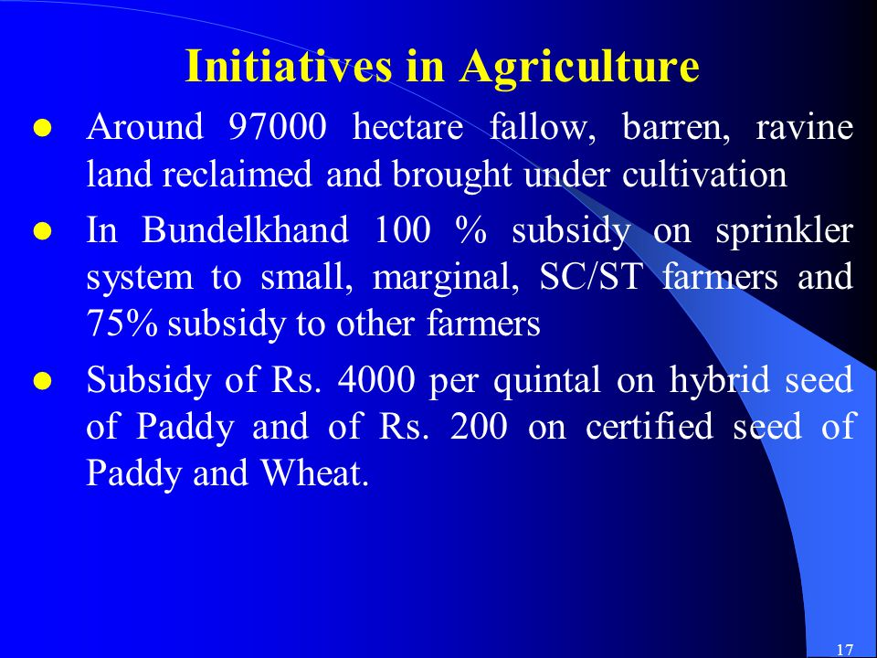 17 Initiatives in Agriculture Around 97000 hectare fallow, barren, ravine land reclaimed and brought under cultivation In Bundelkhand 100 % subsidy on sprinkler system to small, marginal, SC/ST farmers and 75% subsidy to other farmers Subsidy of Rs.