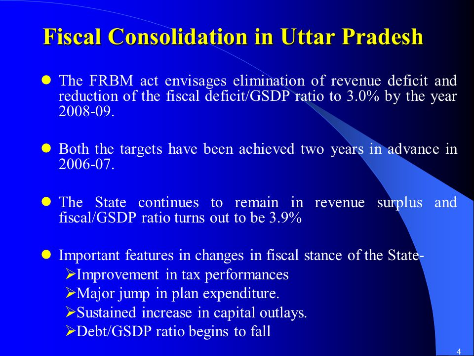 4 Fiscal Consolidation in Uttar Pradesh The FRBM act envisages elimination of revenue deficit and reduction of the fiscal deficit/GSDP ratio to 3.0% by the year 2008-09.