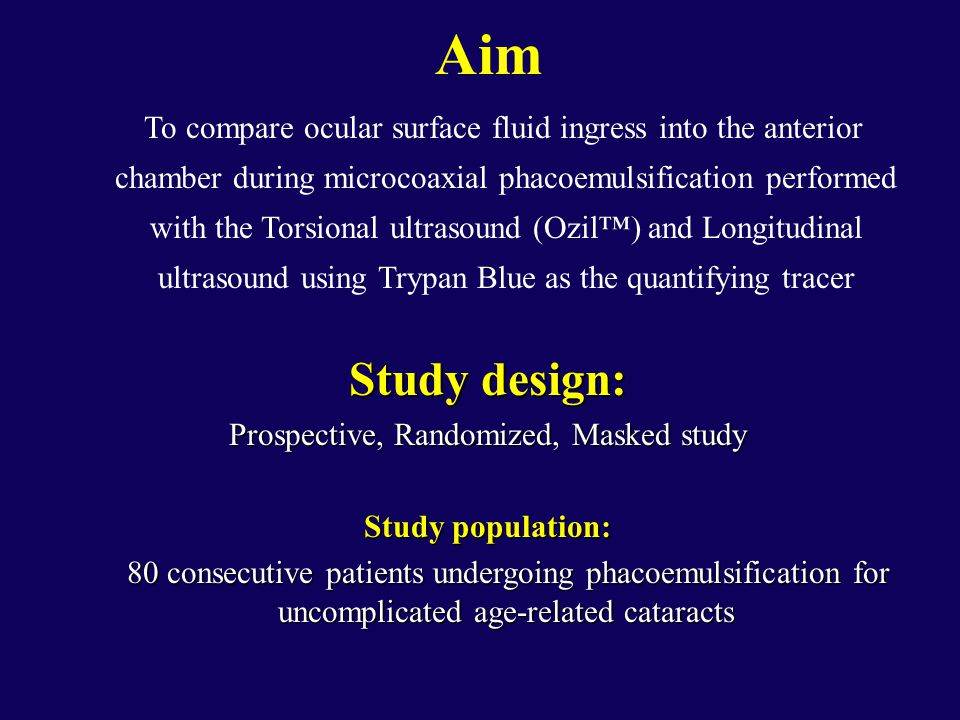 Aim To compare ocular surface fluid ingress into the anterior chamber during microcoaxial phacoemulsification performed with the Torsional ultrasound (Ozil™) and Longitudinal ultrasound using Trypan Blue as the quantifying tracer Study design: Prospective, Randomized, Masked study Study population: 80 consecutive patients undergoing phacoemulsification for uncomplicated age-related cataracts 80 consecutive patients undergoing phacoemulsification for uncomplicated age-related cataracts