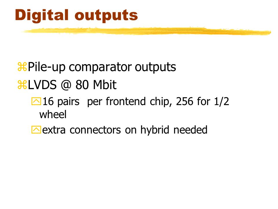 Digital outputs zPile-up comparator outputs zLVDS @ 80 Mbit y16 pairs per frontend chip, 256 for 1/2 wheel yextra connectors on hybrid needed
