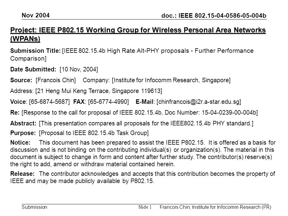 doc.: IEEE 802.15-04-0586-05-004b Submission Nov 2004 Francois Chin, Institute for Infocomm Research (I 2 R) Slide 1 Project: IEEE P802.15 Working Group for Wireless Personal Area Networks (WPANs) Submission Title: [IEEE 802.15.4b High Rate Alt-PHY proposals - Further Performance Comparison] Date Submitted: [10 Nov, 2004] Source: [Francois Chin] Company: [Institute for Infocomm Research, Singapore] Address: [21 Heng Mui Keng Terrace, Singapore 119613] Voice: [65-6874-5687] FAX: [65-6774-4990] E-Mail: [chinfrancois@i2r.a-star.edu.sg] Re: [Response to the call for proposal of IEEE 802.15.4b, Doc Number: 15-04-0239-00-004b] Abstract:[This presentation compares all proposals for the IEEE802.15.4b PHY standard.] Purpose:[Proposal to IEEE 802.15.4b Task Group] Notice:This document has been prepared to assist the IEEE P802.15.