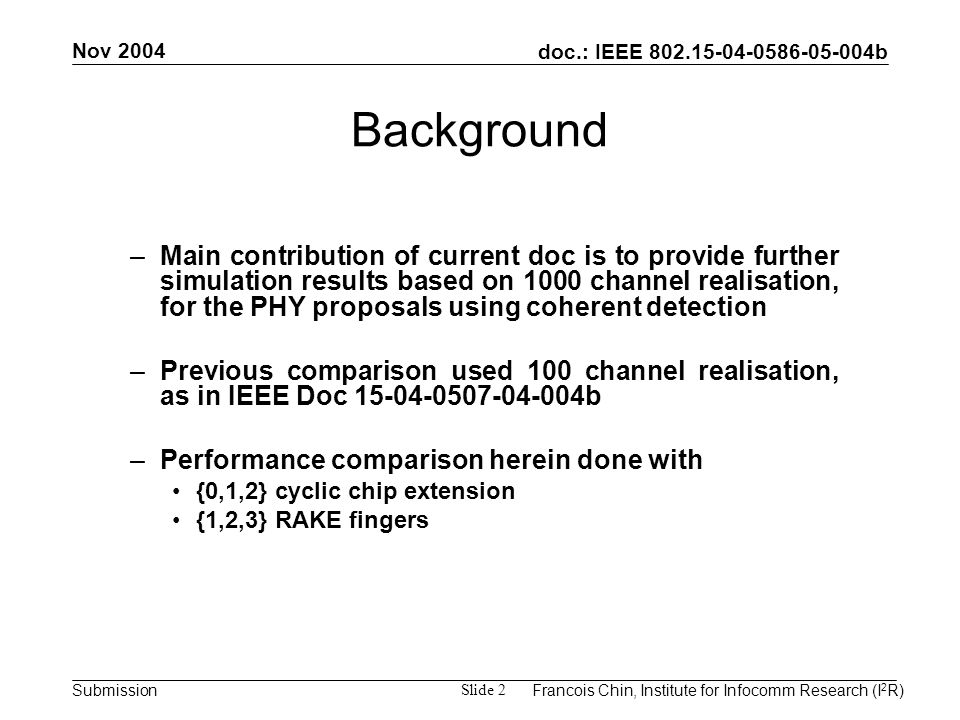 doc.: IEEE 802.15-04-0586-05-004b Submission Nov 2004 Francois Chin, Institute for Infocomm Research (I 2 R) Slide 2 Background –Main contribution of current doc is to provide further simulation results based on 1000 channel realisation, for the PHY proposals using coherent detection –Previous comparison used 100 channel realisation, as in IEEE Doc 15-04-0507-04-004b –Performance comparison herein done with {0,1,2} cyclic chip extension {1,2,3} RAKE fingers
