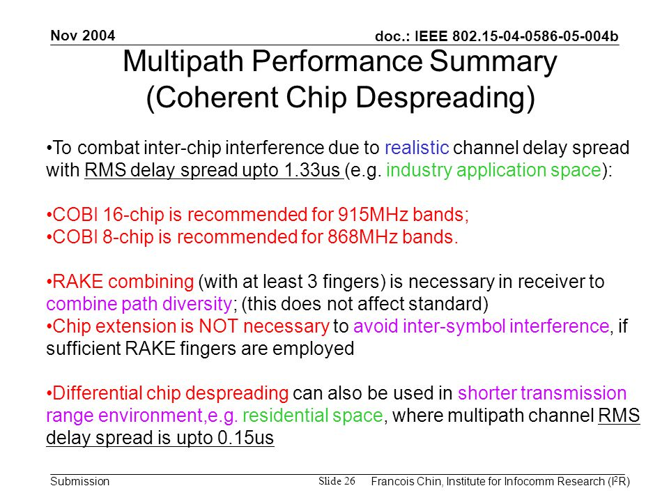 doc.: IEEE 802.15-04-0586-05-004b Submission Nov 2004 Francois Chin, Institute for Infocomm Research (I 2 R) Slide 26 To combat inter-chip interference due to realistic channel delay spread with RMS delay spread upto 1.33us (e.g.