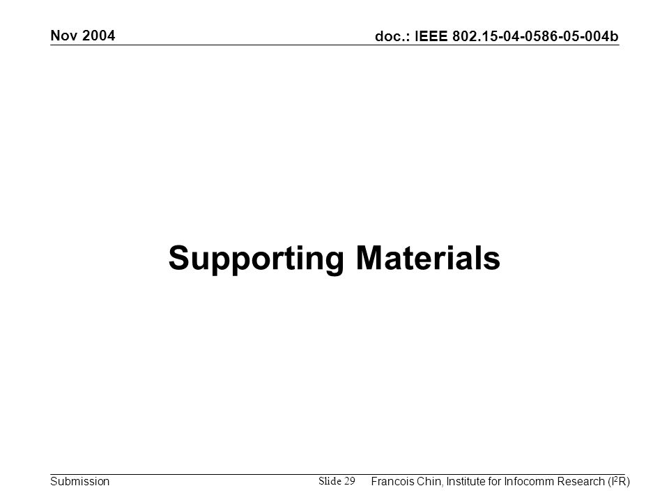 doc.: IEEE 802.15-04-0586-05-004b Submission Nov 2004 Francois Chin, Institute for Infocomm Research (I 2 R) Slide 29 Supporting Materials