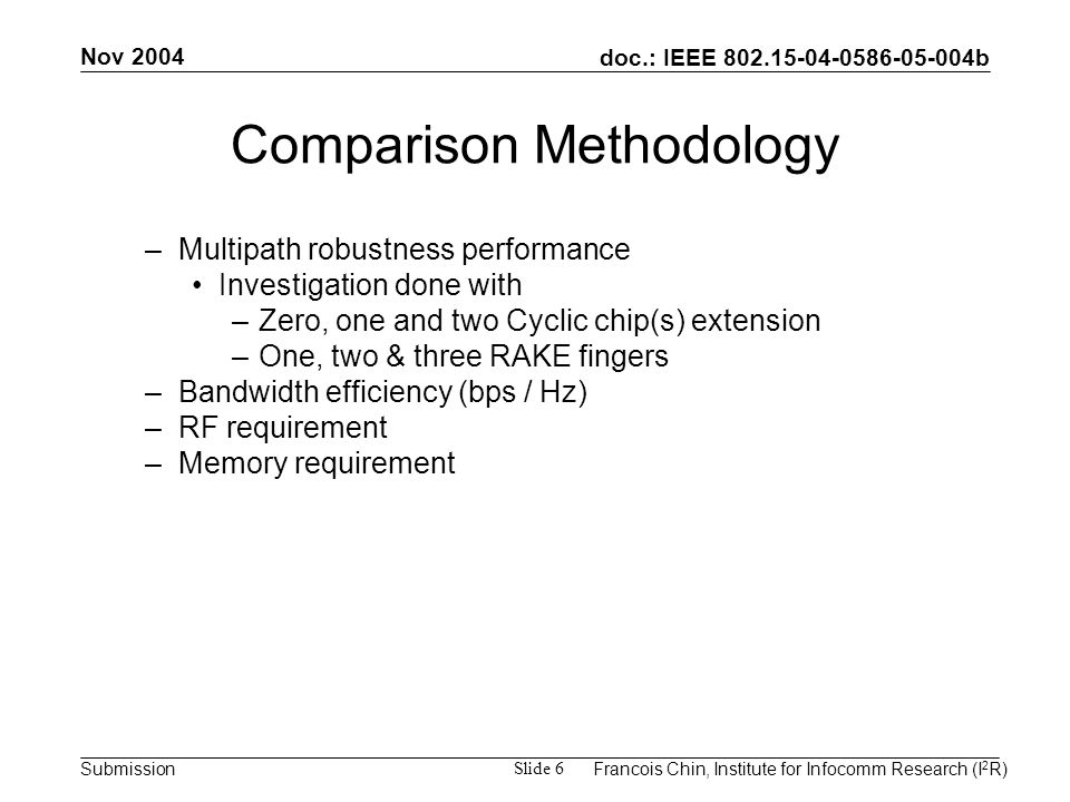 doc.: IEEE 802.15-04-0586-05-004b Submission Nov 2004 Francois Chin, Institute for Infocomm Research (I 2 R) Slide 6 Comparison Methodology –Multipath robustness performance Investigation done with –Zero, one and two Cyclic chip(s) extension –One, two & three RAKE fingers –Bandwidth efficiency (bps / Hz) –RF requirement –Memory requirement