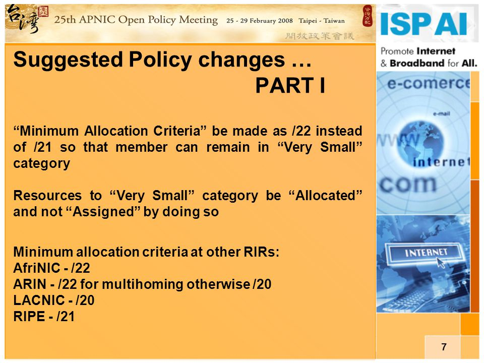 "7 Suggested Policy changes … PART I ""Minimum Allocation Criteria"" be made as /22 instead of /21 so that member can remain in ""Very Small"" category Res"