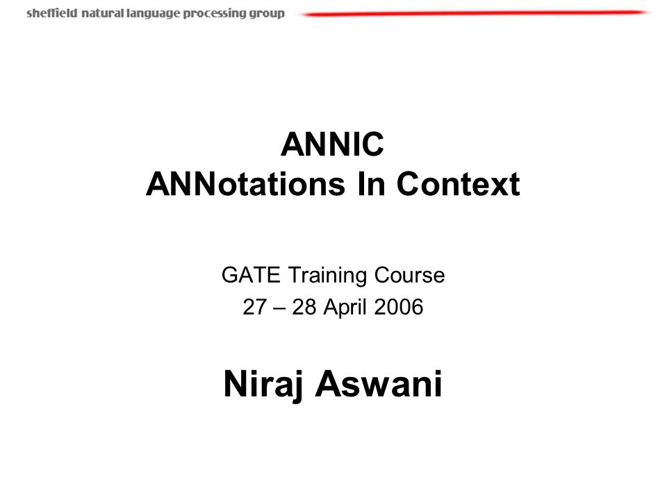 ANNIC ANNotations In Context GATE Training Course 27 – 28 April 2006 Niraj Aswani