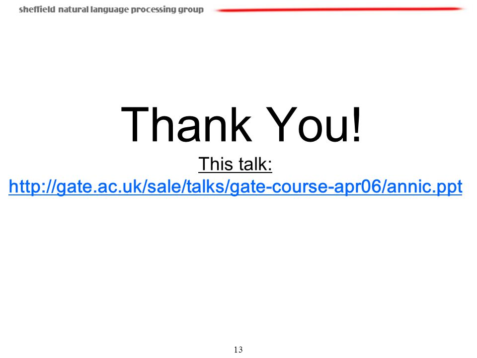 13 Thank You! This talk: http://gate.ac.uk/sale/talks/gate-course-apr06/annic.ppt http://gate.ac.uk/sale/talks/gate-course-apr06/annic.ppt