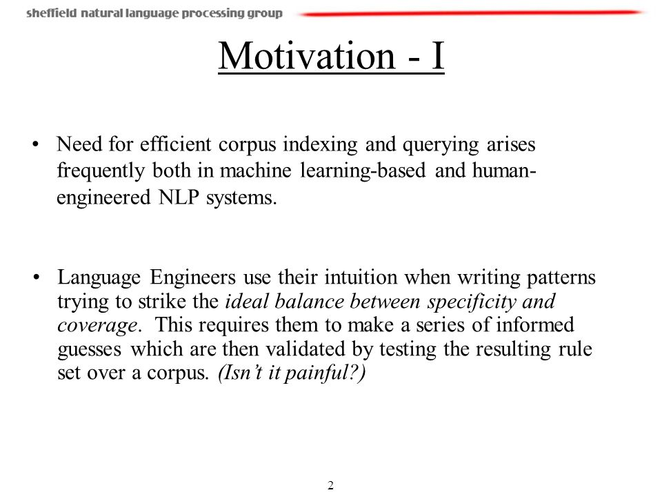 2 Motivation - I Need for efficient corpus indexing and querying arises frequently both in machine learning-based and human- engineered NLP systems.
