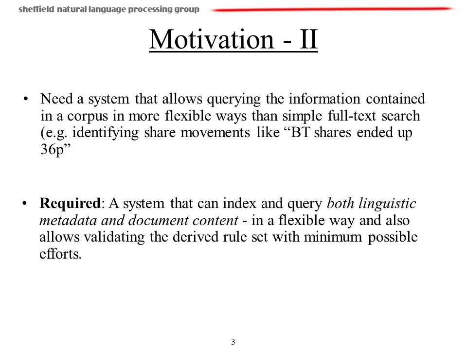 3 Motivation - II Need a system that allows querying the information contained in a corpus in more flexible ways than simple full-text search (e.g.