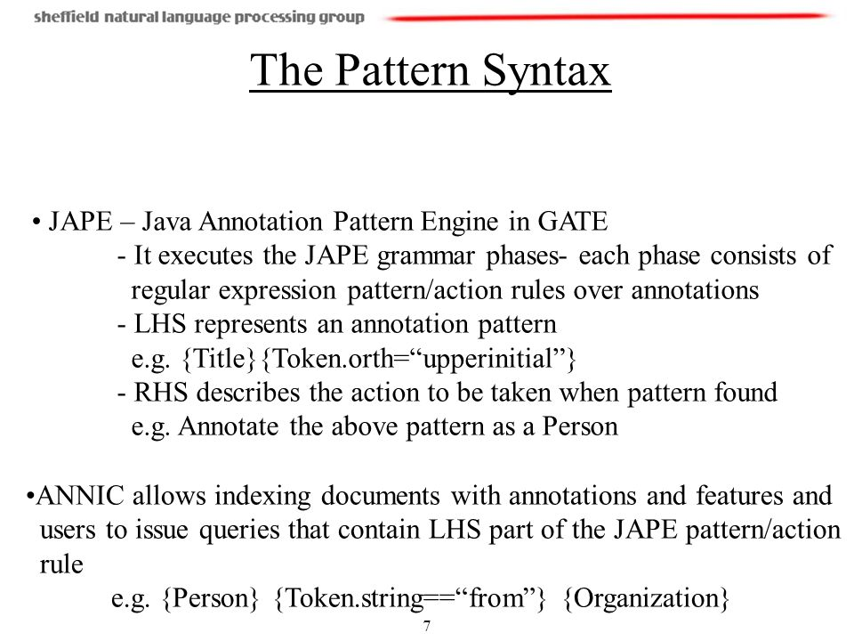 7 The Pattern Syntax ANNIC allows indexing documents with annotations and features and users to issue queries that contain LHS part of the JAPE pattern/action rule e.g.
