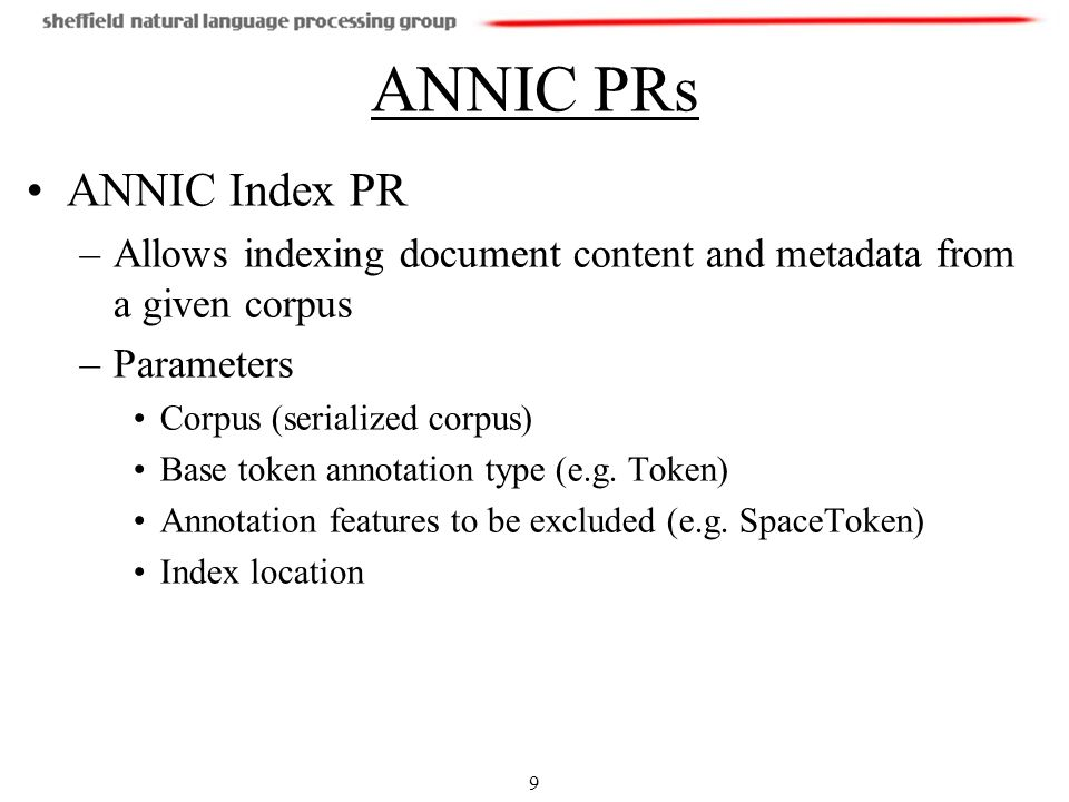 9 ANNIC PRs ANNIC Index PR –Allows indexing document content and metadata from a given corpus –Parameters Corpus (serialized corpus) Base token annotation type (e.g.