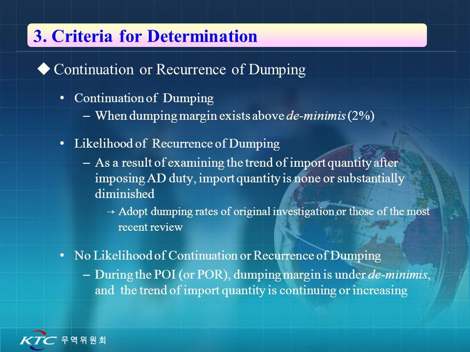 6 3. Criteria for Determination  Continuation or Recurrence of Dumping Continuation of Dumping –When dumping margin exists above de-minimis (2%) Like