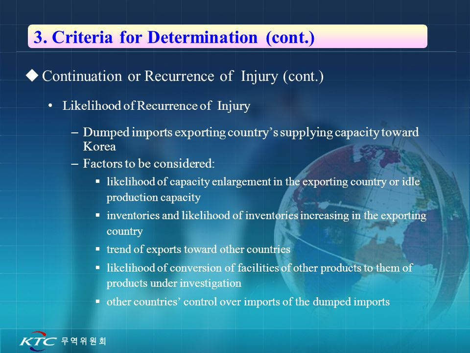 8  Continuation or Recurrence of Injury (cont.) Likelihood of Recurrence of Injury –Dumped imports exporting country's supplying capacity toward Korea –Factors to be considered:  likelihood of capacity enlargement in the exporting country or idle production capacity  inventories and likelihood of inventories increasing in the exporting country  trend of exports toward other countries  likelihood of conversion of facilities of other products to them of products under investigation  other countries' control over imports of the dumped imports 3.