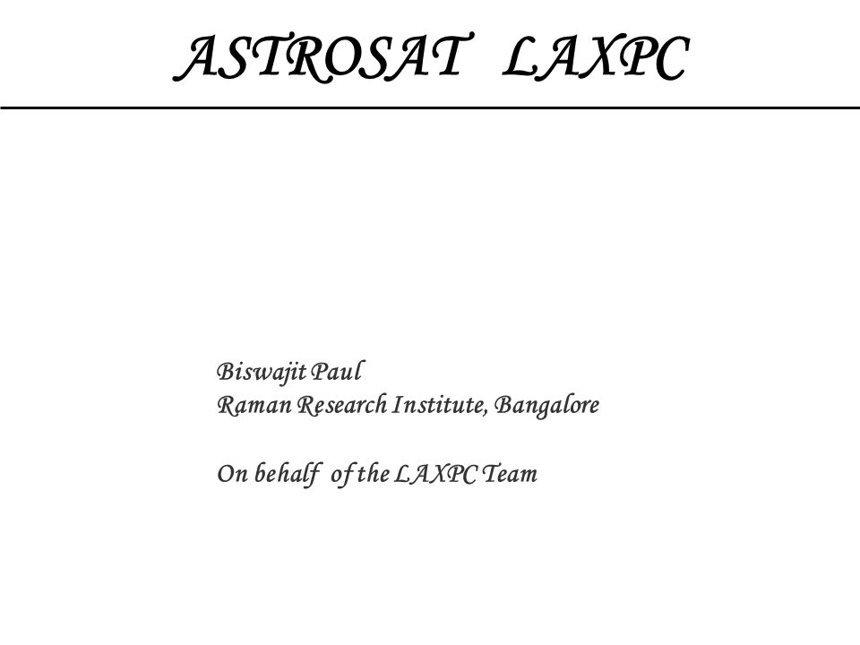 ASTROSAT LAXPC Biswajit Paul Raman Research Institute, Bangalore On behalf of the LAXPC Team