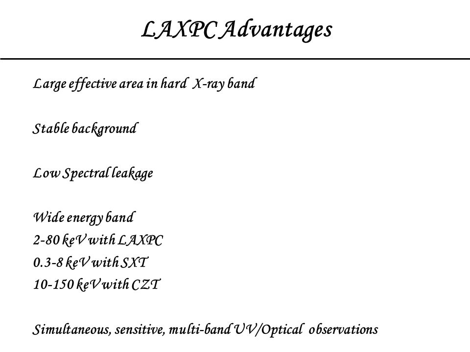 LAXPC Advantages Large effective area in hard X-ray band Stable background Low Spectral leakage Wide energy band 2-80 keV with LAXPC 0.3-8 keV with SXT 10-150 keV with CZT Simultaneous, sensitive, multi-band UV/Optical observations Only timing instrument it this time frame