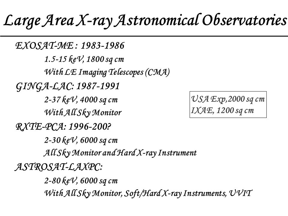 EXOSAT-ME : 1983-1986 1.5-15 keV, 1800 sq cm With LE Imaging Telescopes (CMA) GINGA-LAC: 1987-1991 2-37 keV, 4000 sq cm With All Sky Monitor RXTE-PCA: 1996-200.