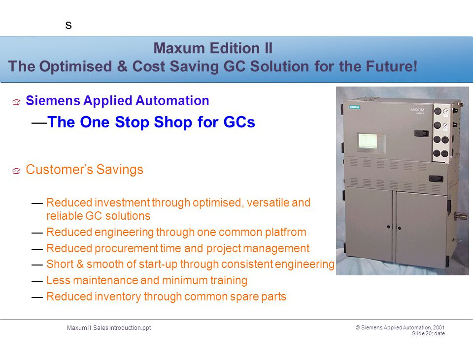 Maxum II Sales Introduction.ppt s © Siemens Applied Automation, 2001 Slide 20; date Maxum Edition II The Optimised & Cost Saving GC Solution for the F