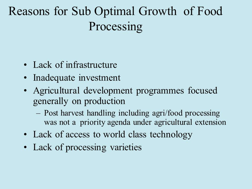 Reasons for Sub Optimal Growth of Food Processing Lack of infrastructure Inadequate investment Agricultural development programmes focused generally on production –Post harvest handling including agri/food processing was not a priority agenda under agricultural extension Lack of access to world class technology Lack of processing varieties