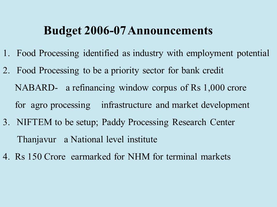 Budget 2006-07 Announcements 1.Food Processing identified as industry with employment potential 2.Food Processing to be a priority sector for bank credit NABARD- a refinancing window corpus of Rs 1,000 crore for agro processing infrastructure and market development 3.NIFTEM to be setup; Paddy Processing Research Center Thanjavur a National level institute 4.