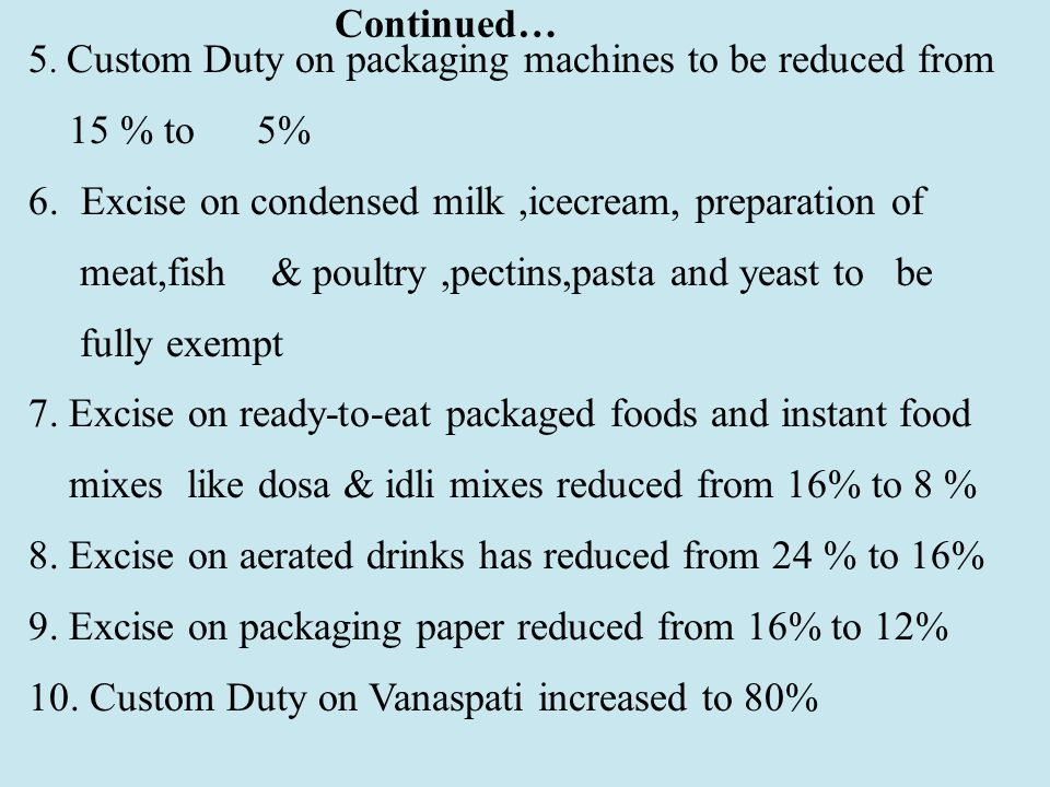 5. Custom Duty on packaging machines to be reduced from 15 % to 5% 6.Excise on condensed milk,icecream, preparation of meat,fish & poultry,pectins,pas