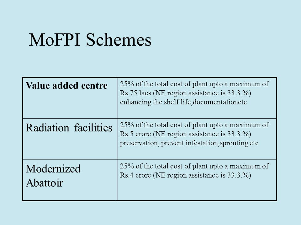MoFPI Schemes Value added centre 25% of the total cost of plant upto a maximum of Rs.75 lacs (NE region assistance is 33.3.%) enhancing the shelf life,documentationetc Radiation facilities 25% of the total cost of plant upto a maximum of Rs.5 crore (NE region assistance is 33.3.%) preservation, prevent infestation,sprouting etc Modernized Abattoir 25% of the total cost of plant upto a maximum of Rs.4 crore (NE region assistance is 33.3.%)