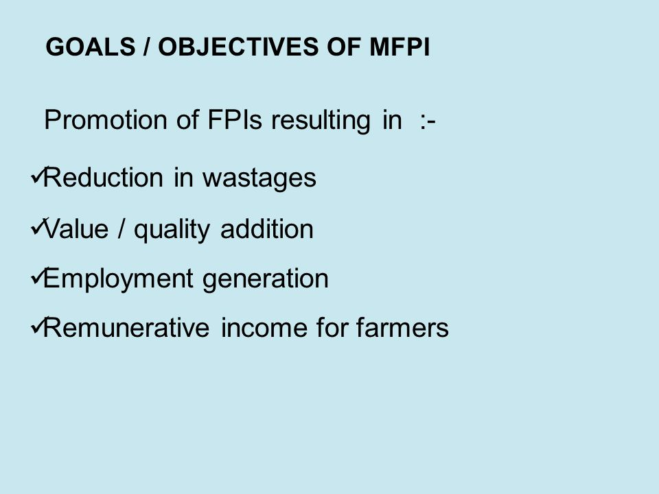 GOALS / OBJECTIVES OF MFPI Promotion of FPIs resulting in :- Reduction in wastages Value / quality addition Employment generation Remunerative income for farmers