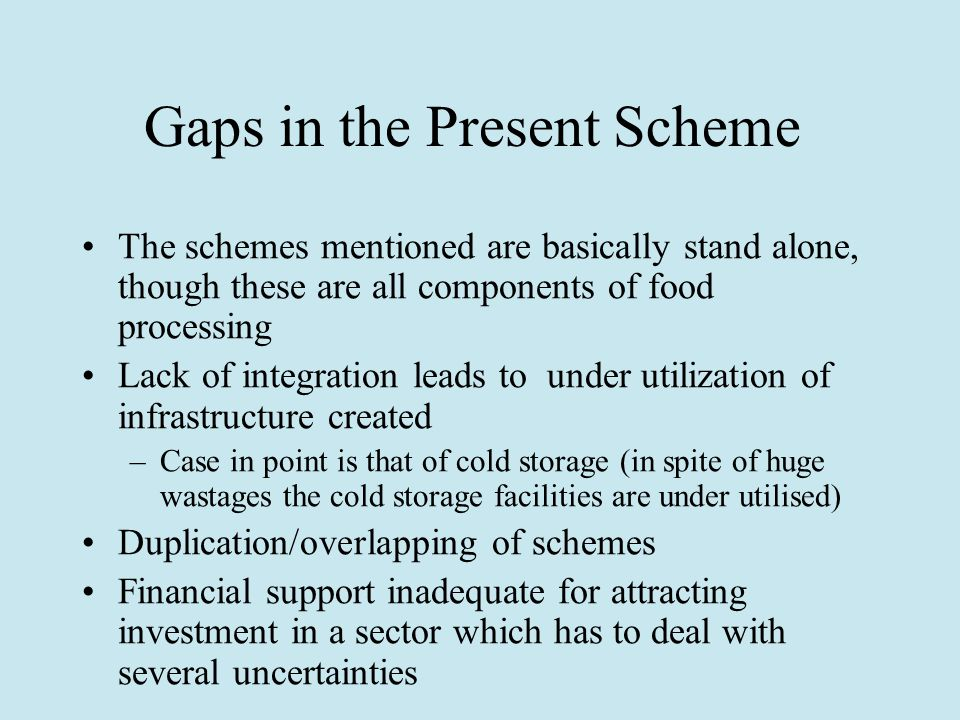 Gaps in the Present Scheme The schemes mentioned are basically stand alone, though these are all components of food processing Lack of integration leads to under utilization of infrastructure created –Case in point is that of cold storage (in spite of huge wastages the cold storage facilities are under utilised) Duplication/overlapping of schemes Financial support inadequate for attracting investment in a sector which has to deal with several uncertainties