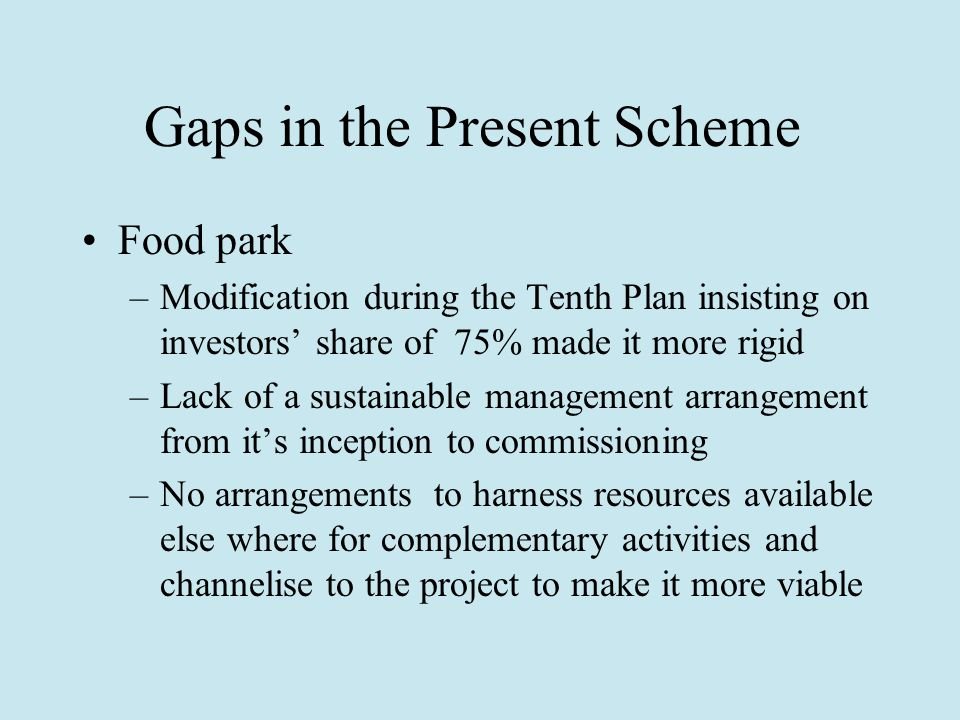 Gaps in the Present Scheme Food park –Modification during the Tenth Plan insisting on investors' share of 75% made it more rigid –Lack of a sustainable management arrangement from it's inception to commissioning –No arrangements to harness resources available else where for complementary activities and channelise to the project to make it more viable