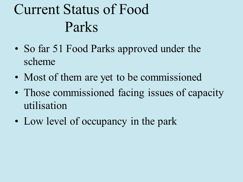 Current Status of Food Parks So far 51 Food Parks approved under the scheme Most of them are yet to be commissioned Those commissioned facing issues of capacity utilisation Low level of occupancy in the park