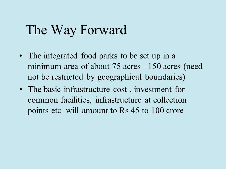 The Way Forward The integrated food parks to be set up in a minimum area of about 75 acres –150 acres (need not be restricted by geographical boundaries) The basic infrastructure cost, investment for common facilities, infrastructure at collection points etc will amount to Rs 45 to 100 crore