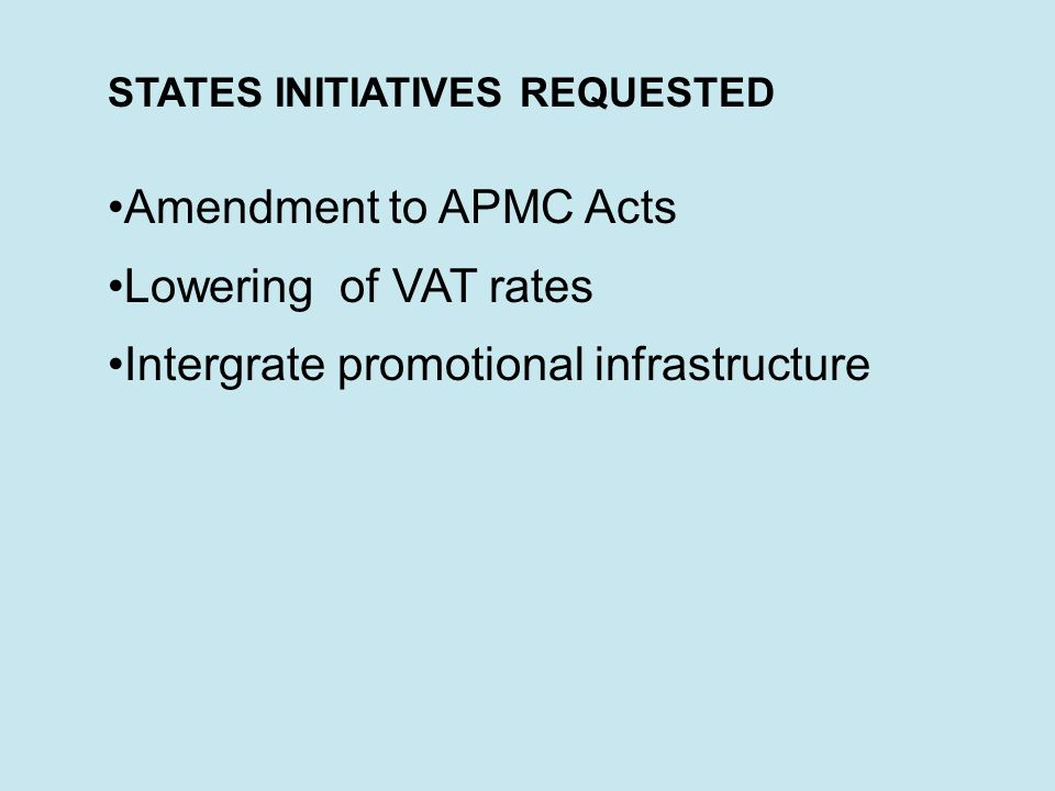 STATES INITIATIVES REQUESTED Amendment to APMC Acts Lowering of VAT rates Intergrate promotional infrastructure