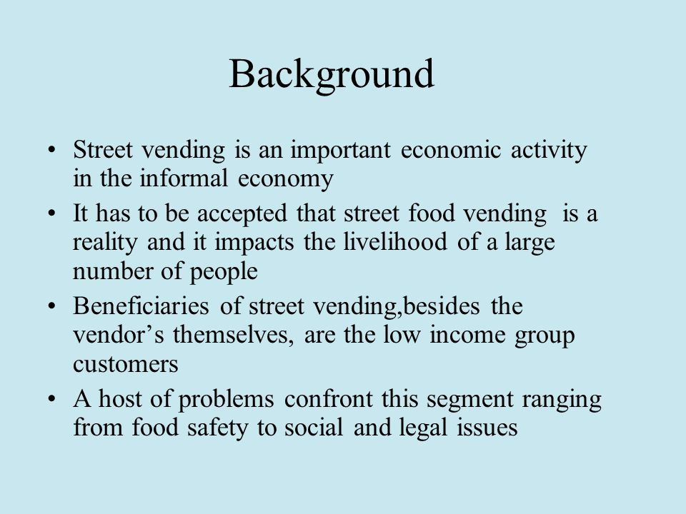 Background Street vending is an important economic activity in the informal economy It has to be accepted that street food vending is a reality and it impacts the livelihood of a large number of people Beneficiaries of street vending,besides the vendor's themselves, are the low income group customers A host of problems confront this segment ranging from food safety to social and legal issues