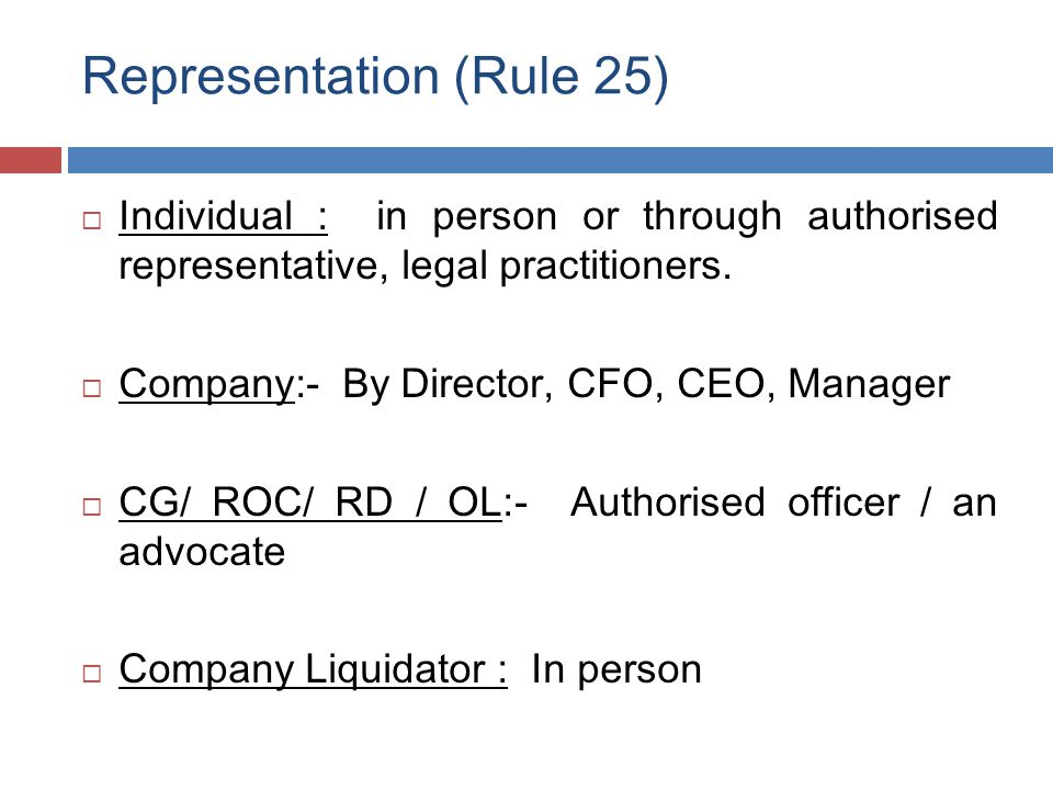 Representation (Rule 25)  Individual : in person or through authorised representative, legal practitioners.