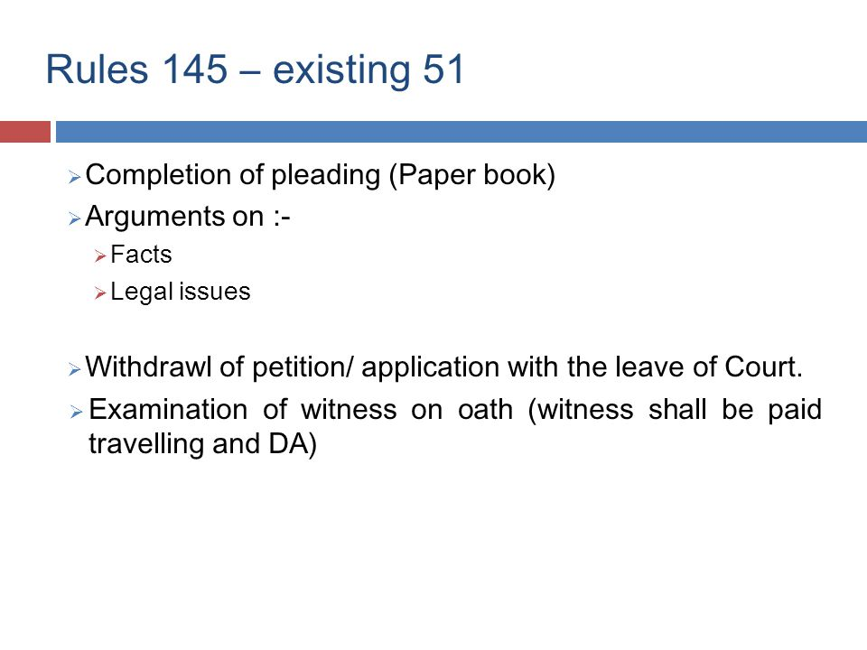 Rules 145 – existing 51  Completion of pleading (Paper book)  Arguments on :-  Facts  Legal issues  Withdrawl of petition/ application with the leave of Court.