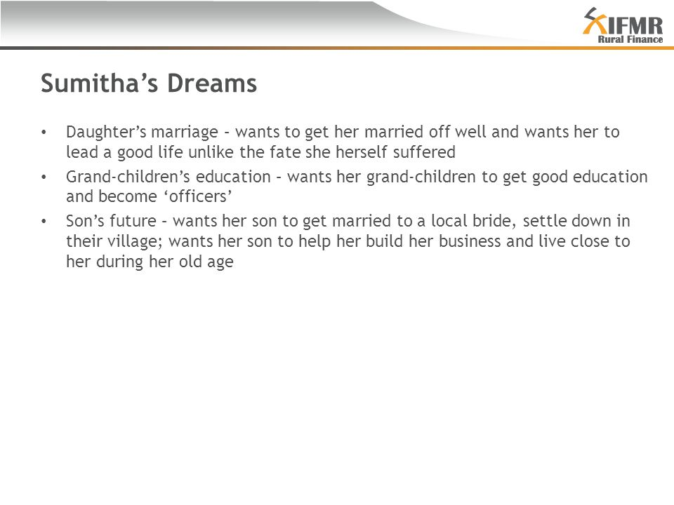 Sumitha's Dreams Daughter's marriage – wants to get her married off well and wants her to lead a good life unlike the fate she herself suffered Grand-children's education – wants her grand-children to get good education and become 'officers' Son's future – wants her son to get married to a local bride, settle down in their village; wants her son to help her build her business and live close to her during her old age